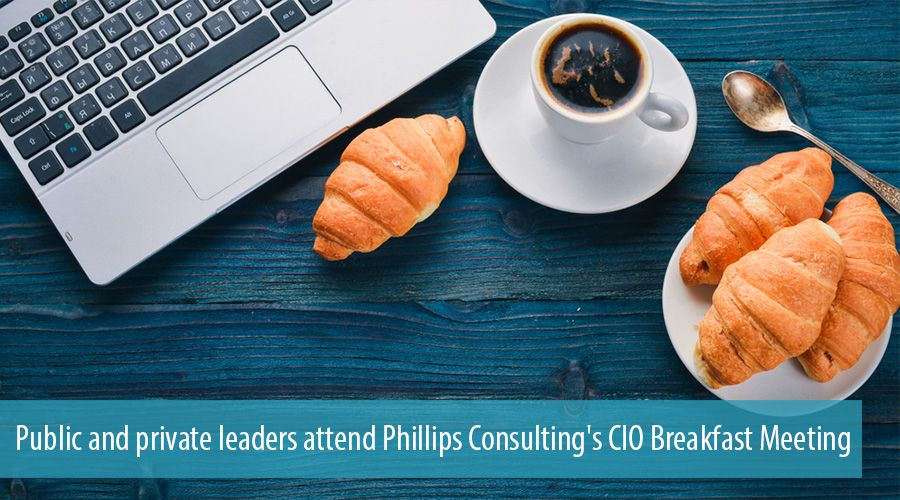 Public and private leaders attend Phillips Consulting's CIO Breakfast Meeting